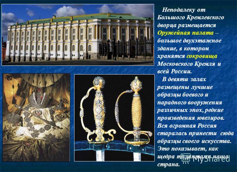 Неподалеку от Большого Кремлевского дворца размещается Оружейная палата – большое двухэтажное здание, в котором хранятся сокровища Московского Кремля и всей России. В девяти залах размещены лучшие образцы боевого и парадного вооружения различных эпох