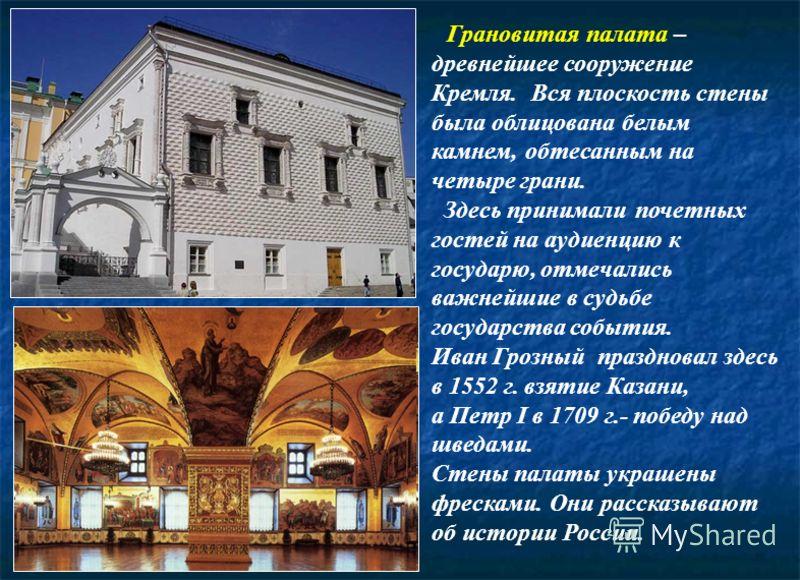 . Грановитая палата – древнейшее сооружение Кремля. Вся плоскость стены была облицована белым камнем, обтесанным на четыре грани. Здесь принимали почетных гостей на аудиенцию к государю, отмечались важнейшие в судьбе государства события. Иван Грозный