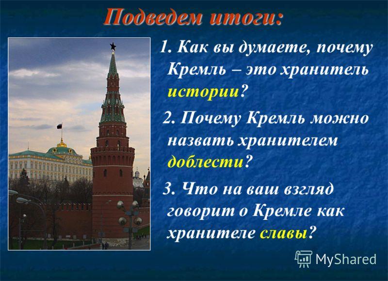 Подведем итоги: 1. Как вы думаете, почему Кремль – это хранитель истории? 2. Почему Кремль можно назвать хранителем доблести? 3. Что на ваш взгляд говорит о Кремле как хранителе славы?