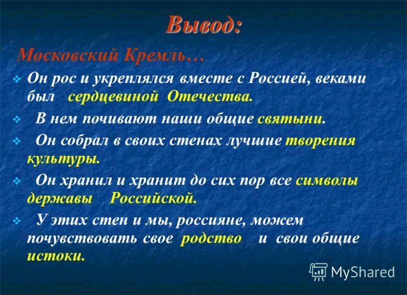 Вывод: Московский Кремль… Он рос и укреплялся вместе с Россией, веками был сердцевиной Отечества. В нем почивают наши общие святыни. Он собрал в своих стенах лучшие творения культуры. Он хранил и хранит до сих пор все символы державы Российской. У эт