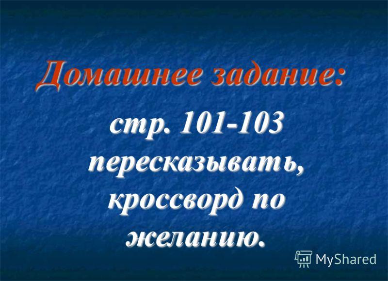Домашнее задание: стр. 101-103 пересказывать, кроссворд по желанию.