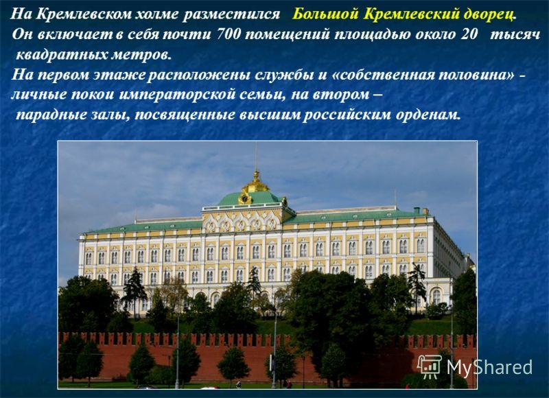 На Кремлевском холме разместился Большой Кремлевский дворец. Он включает в себя почти 700 помещений площадью около 20 тысяч квадратных метров. На первом этаже расположены службы и «собственная половина» - личные покои императорской семьи, на втором –
