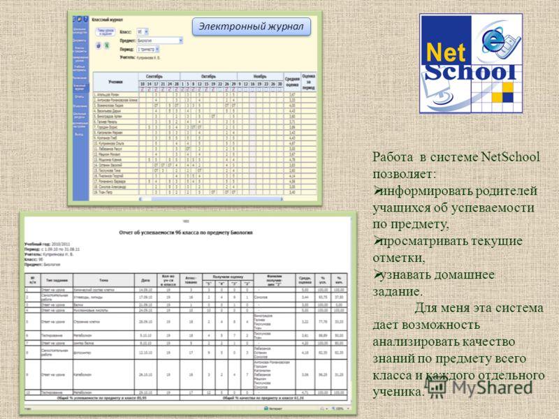 Электронный журнал Работа в системе NetSchool позволяет: информировать родителей учащихся об успеваемости по предмету, просматривать текущие отметки, узнавать домашнее задание. Для меня эта система дает возможность анализировать качество знаний по пр