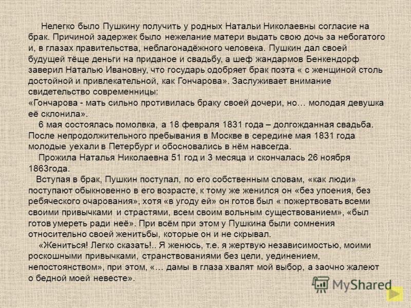 Нелегко было Пушкину получить у родных Натальи Николаевны согласие на брак. Причиной задержек было нежелание матери выдать свою дочь за небогатого и, в глазах правительства, неблагонадёжного человека. Пушкин дал своей будущей тёще деньги на приданое