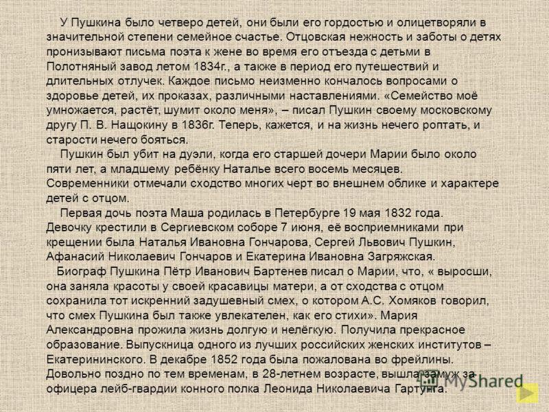 У Пушкина было четверо детей, они были его гордостью и олицетворяли в значительной степени семейное счастье. Отцовская нежность и заботы о детях пронизывают письма поэта к жене во время его отъезда с детьми в Полотняный завод летом 1834г., а также в