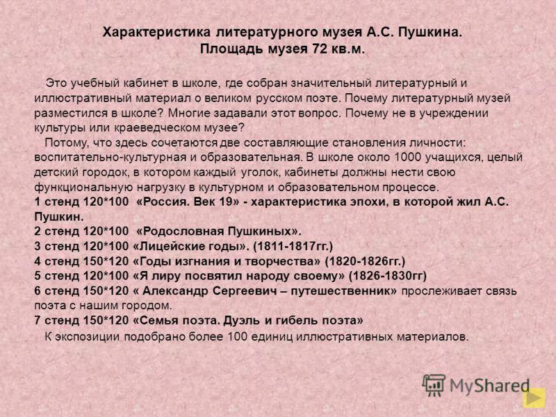 Характеристика литературного музея А.С. Пушкина. Площадь музея 72 кв.м. Это учебный кабинет в школе, где собран значительный литературный и иллюстративный материал о великом русском поэте. Почему литературный музей разместился в школе? Многие задавал