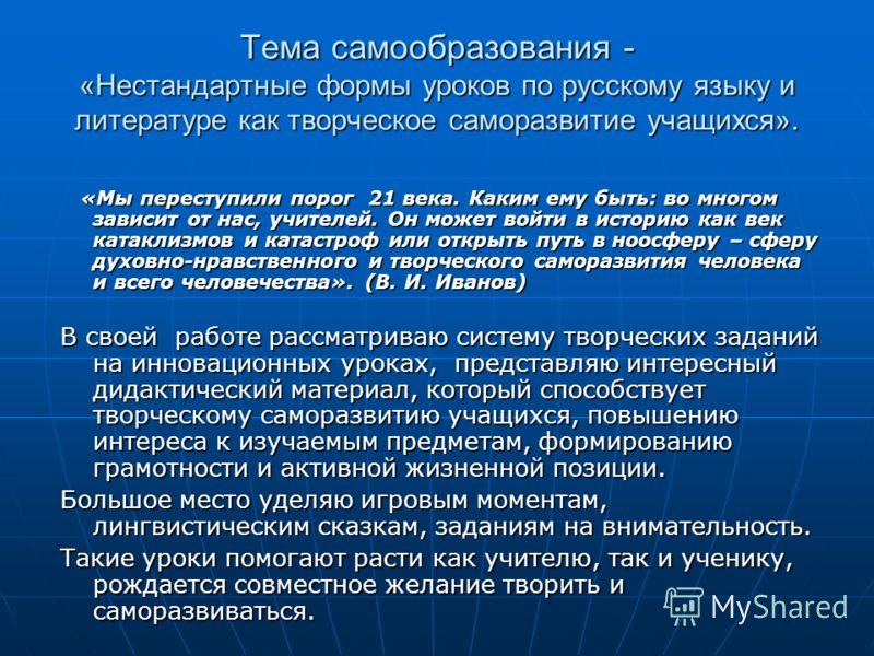 Тема самообразования - «Нестандартные формы уроков по русскому языку и литературе как творческое саморазвитие учащихся». «Мы переступили порог 21 века. Каким ему быть: во многом зависит от нас, учителей. Он может войти в историю как век катаклизмов и