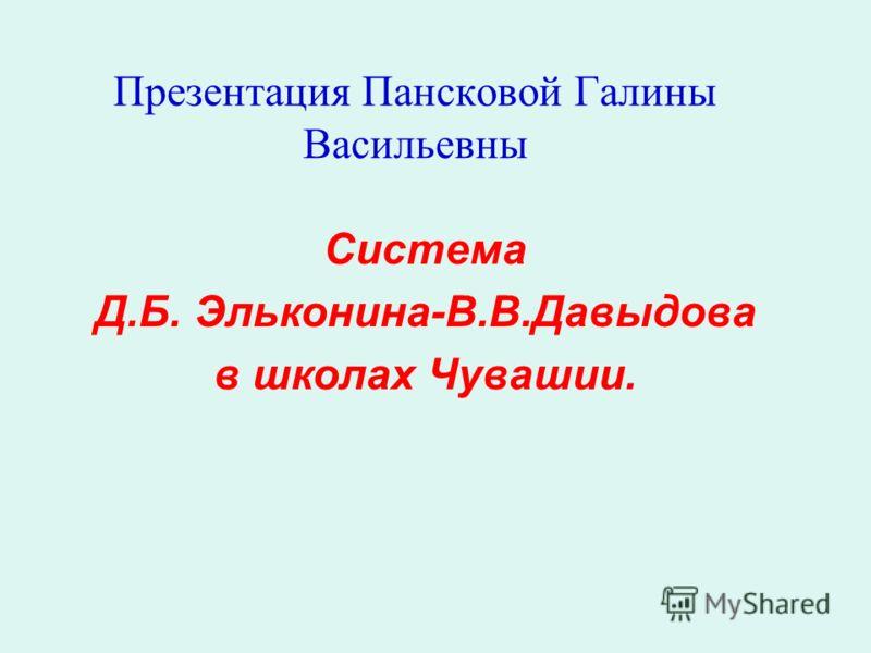 Презентация Пансковой Галины Васильевны Система Д.Б. Эльконина-В.В.Давыдова в школах Чувашии.