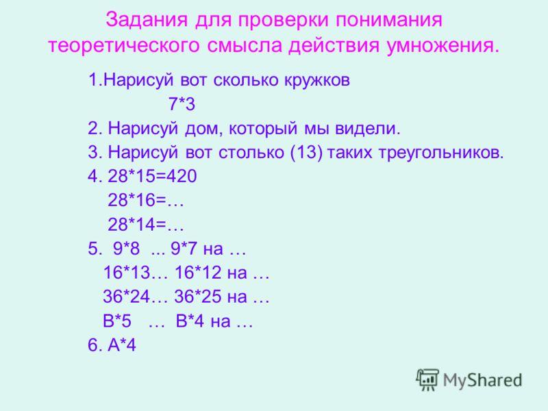 Задания для проверки понимания теоретического смысла действия умножения. 1.Нарисуй вот сколько кружков 7*3 2. Нарисуй дом, который мы видели. 3. Нарисуй вот столько (13) таких треугольников. 4. 28*15=420 28*16=… 28*14=… 5. 9*8... 9*7 на … 16*13… 16*1