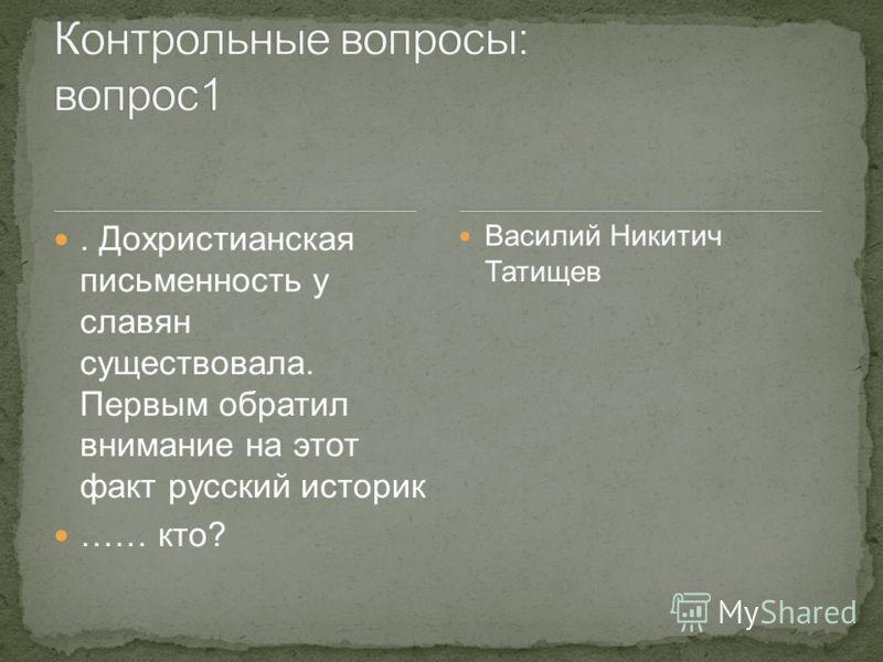 . Дохристианская письменность у славян существовала. Первым обратил внимание на этот факт русский историк …… кто? Василий Никитич Татищев