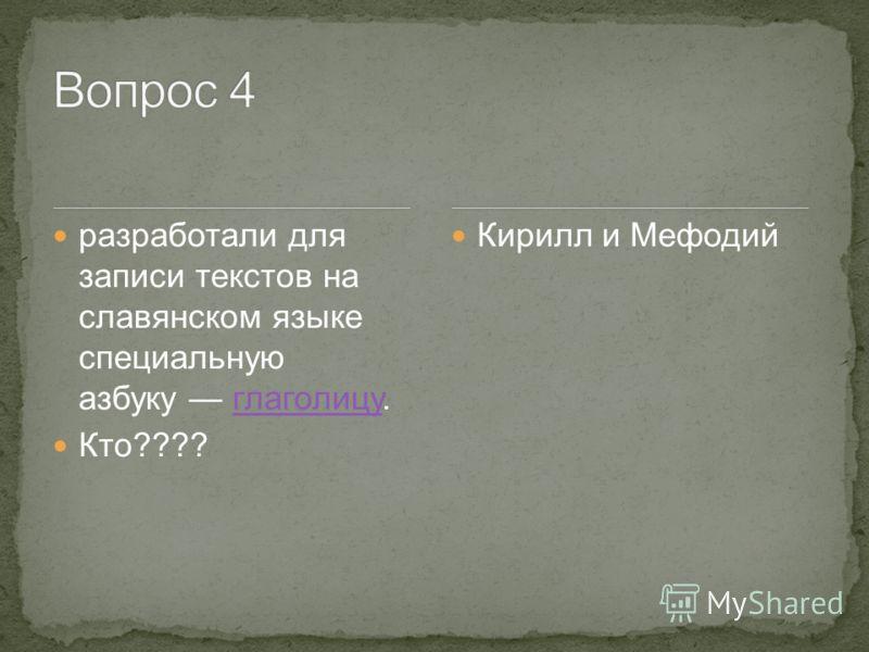 разработали для записи текстов на славянском языке специальную азбуку глаголицу.глаголицу Кто???? Кирилл и Мефодий
