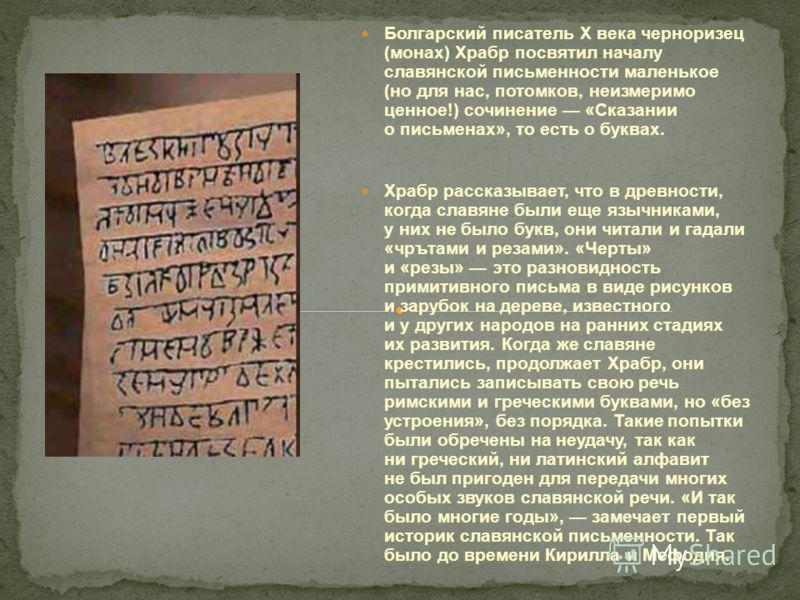 Болгарский писатель X века черноризец (монах) Храбр посвятил началу славянской письменности маленькое (но для нас, потомков, неизмеримо ценное!) сочинение «Сказании о письменах», то есть о буквах. Храбр рассказывает, что в древности, когда славяне бы