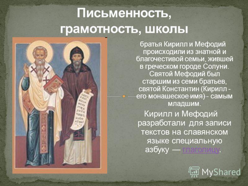 братья Кирилл и Мефодий происходили из знатной и благочестивой семьи, жившей в греческом городе Солуни. Святой Мефодий был старшим из семи братьев, святой Константин (Кирилл - его монашеское имя) - самым младшим. Кирилл и Мефодий разработали для запи