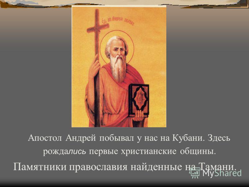 Апостол Андрей побывал у нас на Кубани. Здесь рожда лись первые христианские общины. Памятники православия найденные на Тамани.