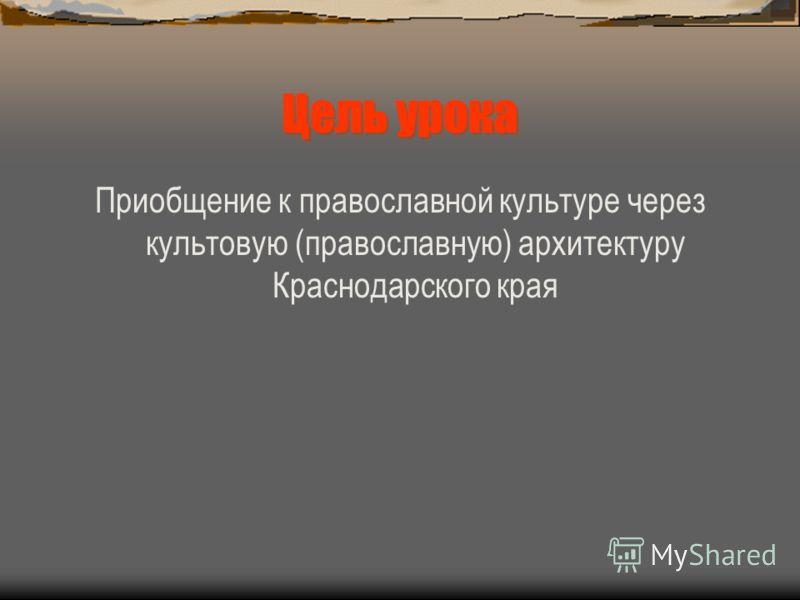 Цель урока Приобщение к православной культуре через культовую (православную) архитектуру Краснодарского края