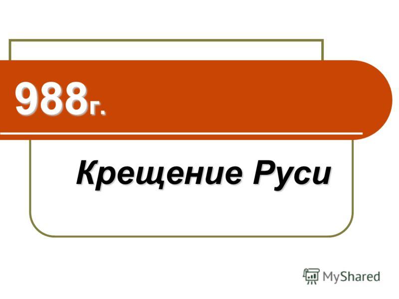 988 г. <a href='http://www.myshared.ru/slide/45288/' title='крещение руси'>Крещение Руси</a>