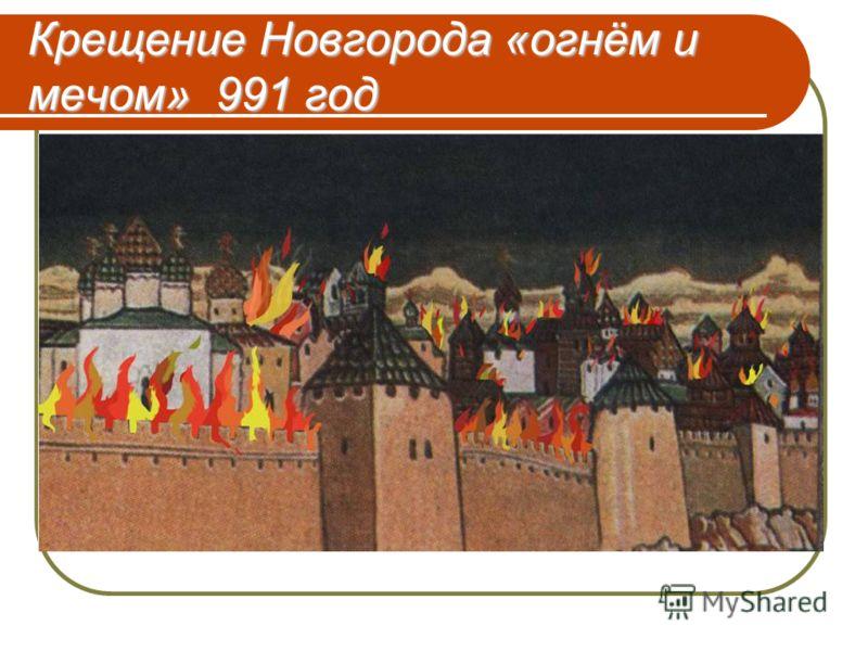 Крещение Новгорода «огнём и мечом» 991 год