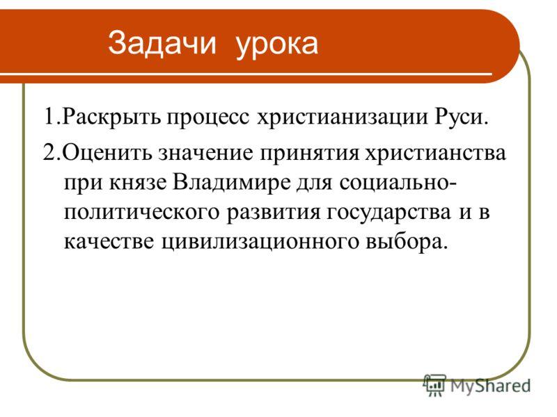 Задачи урока 1.Раскрыть процесс христианизации Руси. 2.Оценить значение принятия христианства при князе Владимире для социально- политического развити