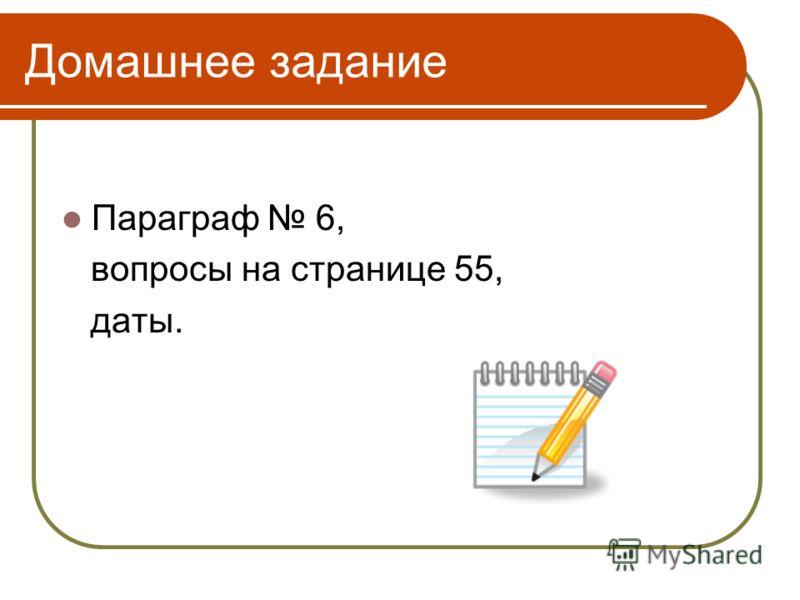 Домашнее задание Параграф 6, вопросы на странице 55, даты.