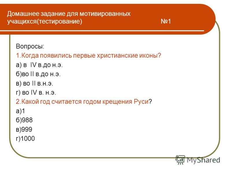 Домашнее задание для мотивированных учащихся(тестирование) 1 Вопросы: 1.Когда появились первые христианские иконы? а) в IV в.до н.э. б)во II в.до н.э. в) во II в.н.э. г) во IV в. н.э. 2.Какой год считается годом крещения Руси? а)1 б)988 в)999 г)1000