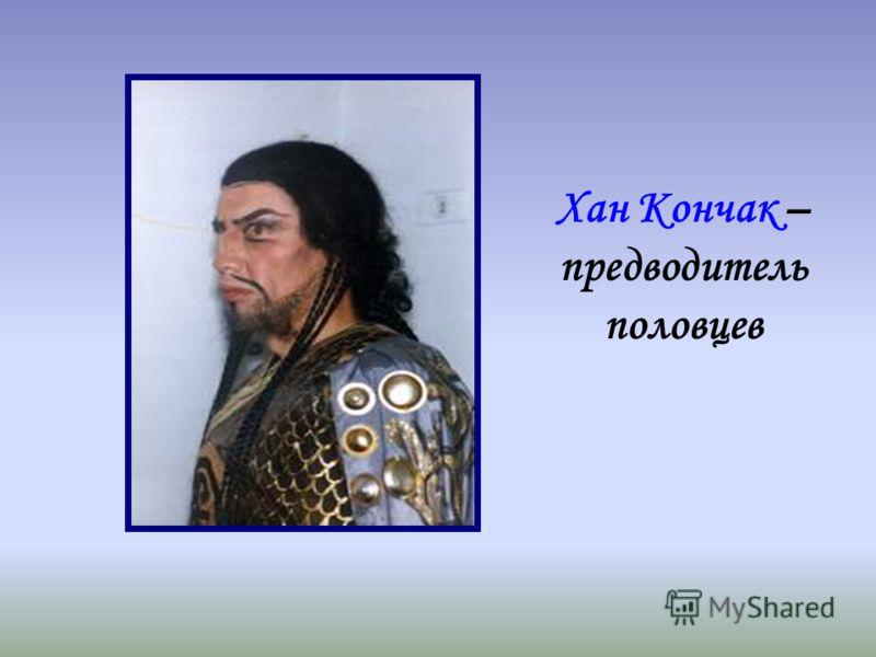 Хан Кончак – предводитель половцев
