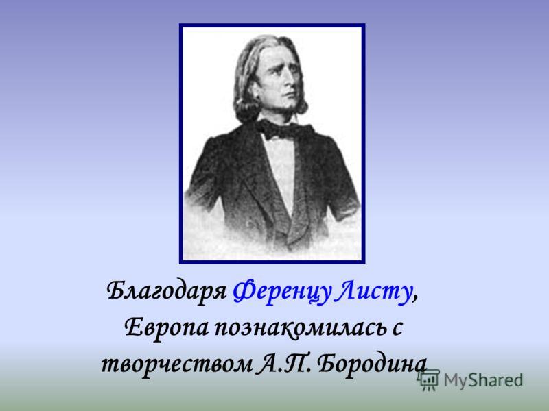 Благодаря Ференцу Листу, Европа познакомилась с творчеством А.П. Бородина
