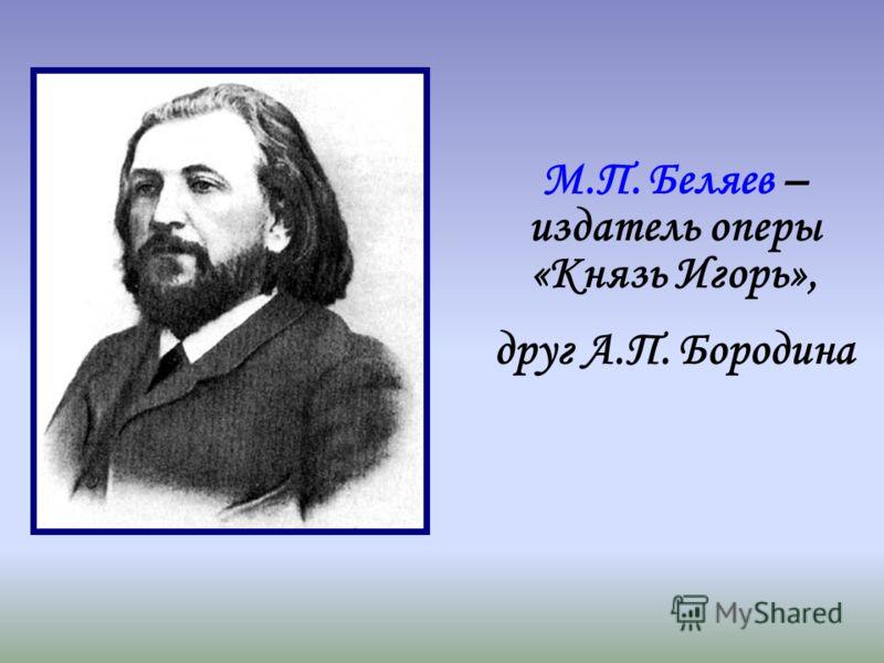 М.П. Беляев – издатель оперы «Князь Игорь», друг А.П. Бородина