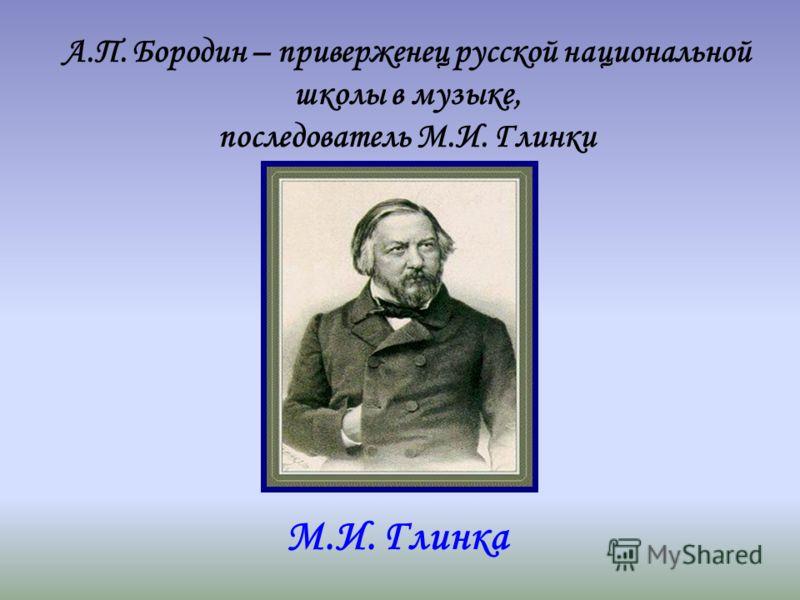 М.И. Глинка А.П. Бородин – приверженец русской национальной школы в музыке, последователь М.И. Глинки