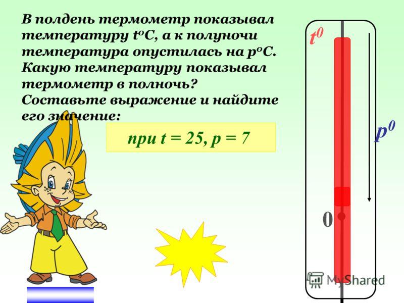t0t0 0 p0p0 В полдень термометр показывал температуру t 0 C, а к полуночи температура опустилась на р 0 С. Какую температуру показывал термометр в полночь? Составьте выражение и найдите его значение: при t = 25, р = 7