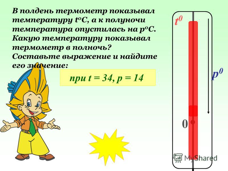 t0t0 0 p0p0 В полдень термометр показывал температуру t 0 C, а к полуночи температура опустилась на р 0 С. Какую температуру показывал термометр в полночь? Составьте выражение и найдите его значение: при t = 34, р = 14