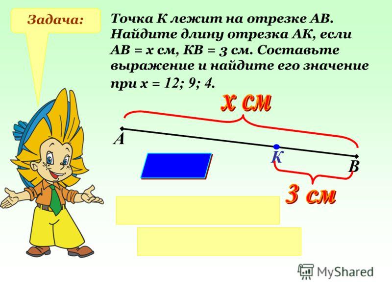 Задача: Точка К лежит на отрезке АВ. Найдите длину отрезка АК, если АВ = х см, КВ = 3 см. Составьте выражение и найдите его значение при х = 12; 9; 4. А В К