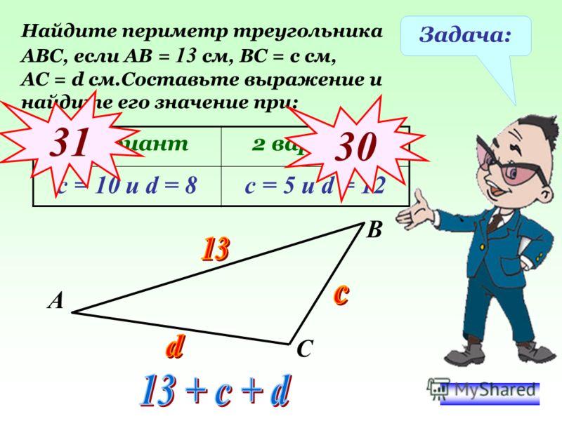 Задача: Найдите периметр треугольника АВС, если АВ = 13 см, ВС = с см, АС = d см.Составьте выражение и найдите его значение при: 1 вариант2 вариант с = 10 и d = 8с = 5 и d = 12 31 3030 А В С