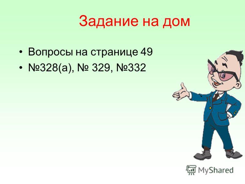 Задание на дом Вопросы на странице 49 328(а), 329, 332