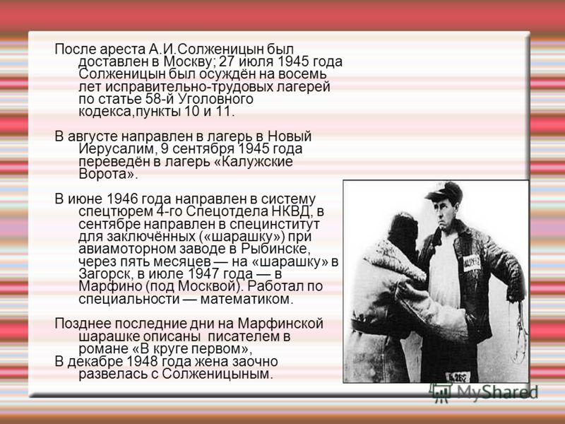 После ареста А.И.Солженицын был доставлен в Москву; 27 июля 1945 года Солженицын был осуждён на восемь лет исправительно-трудовых лагерей по статье 58-й Уголовного кодекса,пункты 10 и 11. В августе направлен в лагерь в Новый Иерусалим, 9 сентября 194