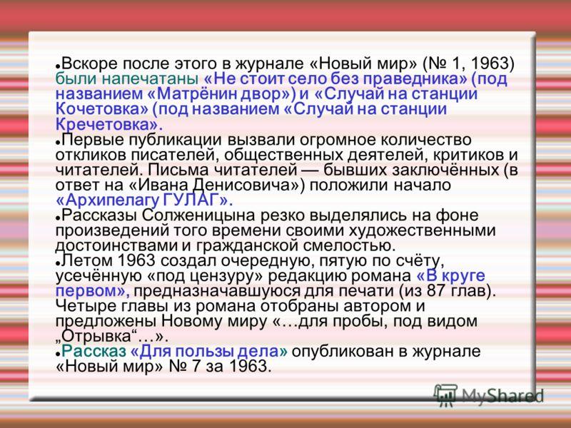Вскоре после этого в журнале «Новый мир» ( 1, 1963) были напечатаны «Не стоит село без праведника» (под названием «Матрёнин двор») и «Случай на станции Кочетовка» (под названием «Случай на станции Кречетовка». Первые публикации вызвали огромное колич