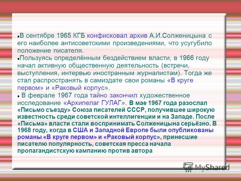 В сентябре 1965 КГБ конфисковал архив А.И.Солженицына с его наиболее антисоветскими произведениями, что усугубило положение писателя. Пользуясь определённым бездействием власти, в 1966 году начал активную общественную деятельность (встречи, выступлен