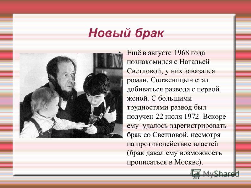 Новый брак Ещё в августе 1968 года познакомился с Натальей Светловой, у них завязался роман. Солженицын стал добиваться развода с первой женой. С большими трудностями развод был получен 22 июля 1972. Вскоре ему удалось зарегистрировать брак со Светло