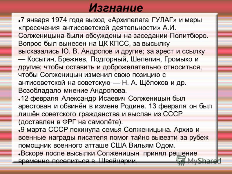 Изгнание 7 января 1974 года выход «Архипелага ГУЛАГ» и меры «пресечения антисоветской деятельности» А.И. Солженицына были обсуждены на заседании Политбюро. Вопрос был вынесен на ЦК КПСС, за высылку высказались Ю. В. Андропов и другие; за арест и ссыл
