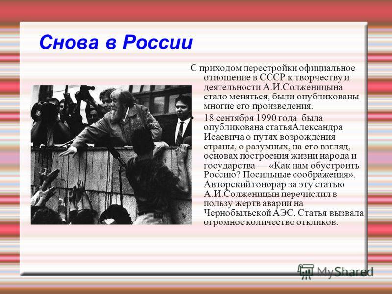 Снова в России С приходом перестройки официальное отношение в СССР к творчеству и деятельности А.И.Солженицына стало меняться, были опубликованы многие его произведения. 18 сентября 1990 года была опубликована статьяАлександра Исаевича о путях возрож