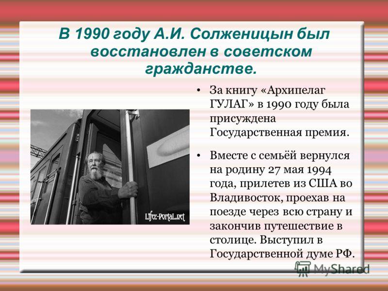 В 1990 году А.И. Солженицын был восстановлен в советском гражданстве. За книгу «Архипелаг ГУЛАГ» в 1990 году была присуждена Государственная премия. Вместе с семьёй вернулся на родину 27 мая 1994 года, прилетев из США во Владивосток, проехав на поезд