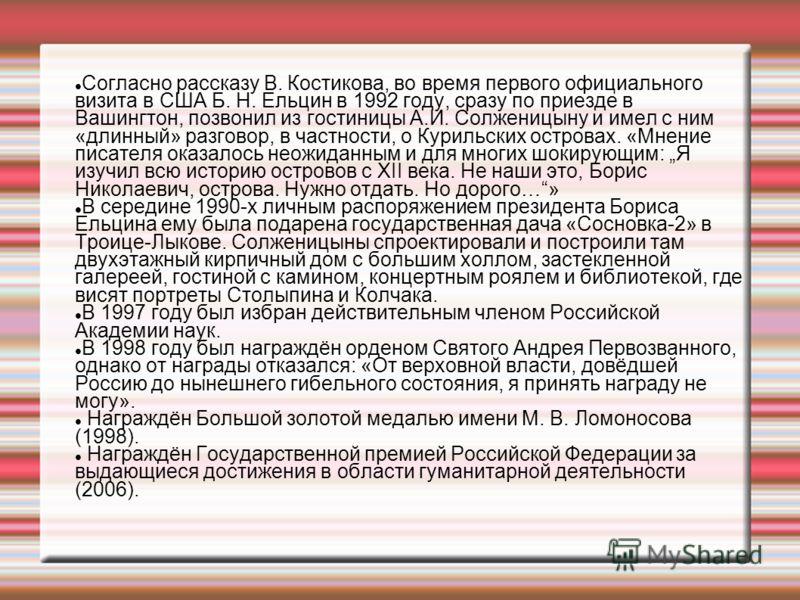 Согласно рассказу В. Костикова, во время первого официального визита в США Б. Н. Ельцин в 1992 году, сразу по приезде в Вашингтон, позвонил из гостиницы А.И. Солженицыну и имел с ним «длинный» разговор, в частности, о Курильских островах. «Мнение пис