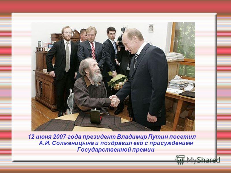 12 июня 2007 года президент Владимир Путин посетил А.И. Солженицына и поздравил его с присуждением Государственной премии
