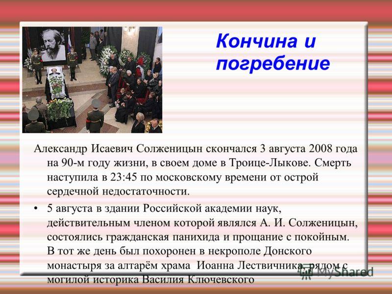 Кончина и погребение Александр Исаевич Солженицын скончался 3 августа 2008 года на 90-м году жизни, в своем доме в Троице-Лыкове. Смерть наступила в 23:45 по московскому времени от острой сердечной недостаточности. 5 августа в здании Российской акаде