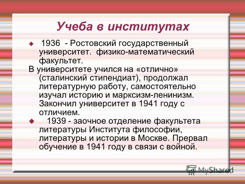 Учеба в институтах 1936 - Ростовский государственный университет. физико-математический факультет. В университете учился на «отлично» (сталинский стипендиат), продолжал литературную работу, самостоятельно изучал историю и марксизм-ленинизм. Закончил