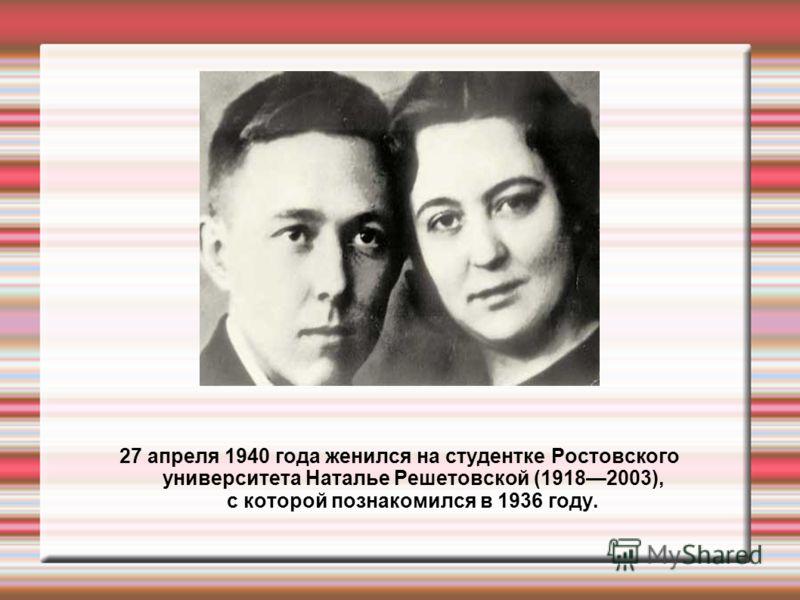 27 апреля 1940 года женился на студентке Ростовского университета Наталье Решетовской (19182003), с которой познакомился в 1936 году.