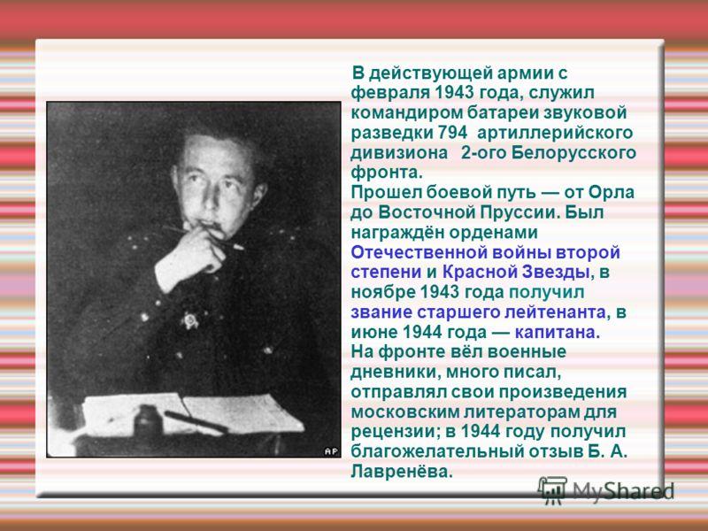 В действующей армии с февраля 1943 года, служил командиром батареи звуковой разведки 794 артиллерийского дивизиона 2-ого Белорусского фронта. Прошел боевой путь от Орла до Восточной Пруссии. Был награждён орденами Отечественной войны второй степени и