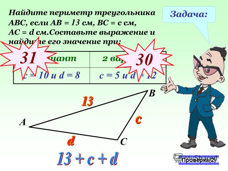 Задача: Найдите периметр треугольника АВС, если АВ = 13 см, ВС = с см, АС = d см.Составьте выражение и найдите его значение при: 1 вариант2 вариант с = 10 и d = 8с = 5 и d = 12 Проверка(2) 31 3030 А В С