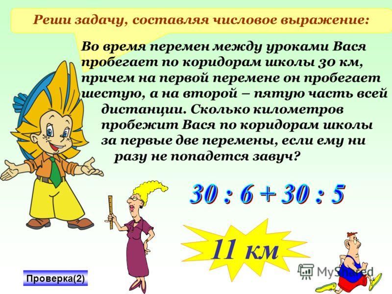Реши задачу, составляя числовое выражение: Во время перемен между уроками Вася пробегает по коридорам школы 30 км, причем на первой перемене он пробегает шестую, а на второй – пятую часть всей дистанции. Сколько километров пробежит Вася по коридорам