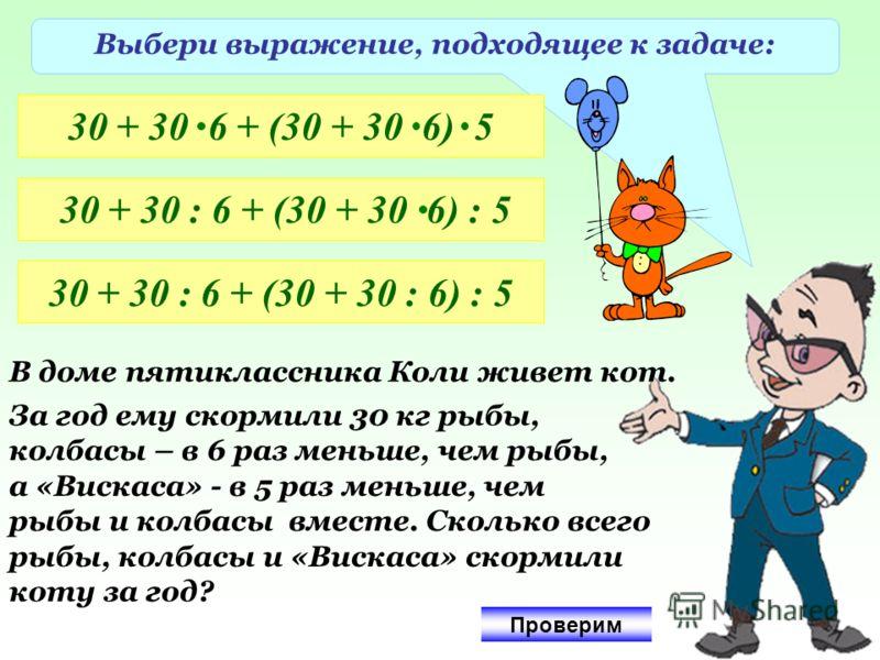 Выбери выражение, подходящее к задаче: 30 + 30 6 + (30 + 30 6) 5 30 + 30 : 6 + (30 + 30 6) : 5 30 + 30 : 6 + (30 + 30 : 6) : 5 В доме пятиклассника Коли живет кот. За год ему скормили 30 кг рыбы, колбасы – в 6 раз меньше, чем рыбы, а «Вискаса» - в 5