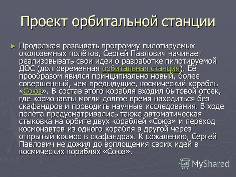 Проект орбитальной станции Продолжая развивать программу пилотируемых околоземных полётов, Сергей Павлович начинает реализовывать свои идеи о разработке пилотируемой ДОС (долговременная орбитальная станция). Её прообразом явился принципиально новый,